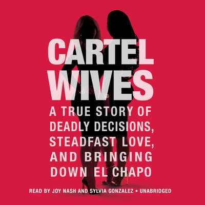 Cartel Wives: A True Story of Deadly Decisions, Steadfast Love, and Bringing Down El Chapo Audiobook, by Mia Flores