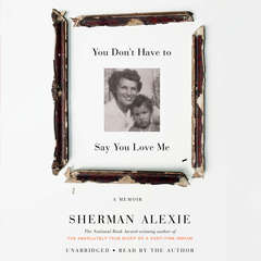 You Don't Have to Say You Love Me: A Memoir Audiobook, by Sherman Alexie