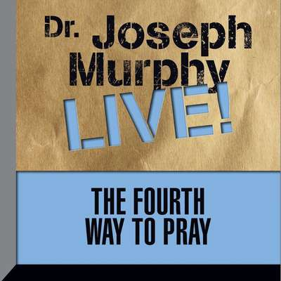 The Fourth Way to Pray: Dr. Joseph Murphy LIVE! Audiobook, by
