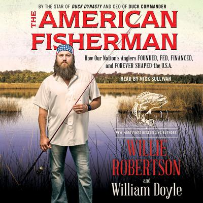 The American Fisherman: How Our Nations Anglers Founded, Fed, Financed, and Forever Shaped the U.S.A. Audiobook, by Willie Robertson