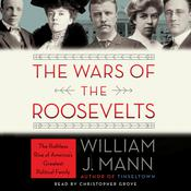 The Wars of the Roosevelts: The Ruthless Rise of Americas Greatest Political Family, by William J. Mann