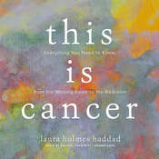 This Is Cancer: Everything You Need to Know, from the Waiting Room to the Bedroom, by Laura Holmes Haddad