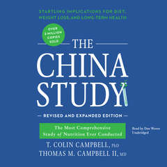 The China Study, Revised and Expanded Edition: The Most Comprehensive Study of Nutrition Ever Conducted and the Startling Implications for Diet, Weight Loss, and Long-Term Health Audiobook, by T. Colin Campbell, Thomas M. Campbell