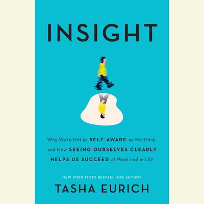 Insight: Why Were Not as Self-Aware as We Think, and How Seeing Ourselves Clearly Helps Us Succeed at Work and in Life Audiobook, by Tasha Eurich