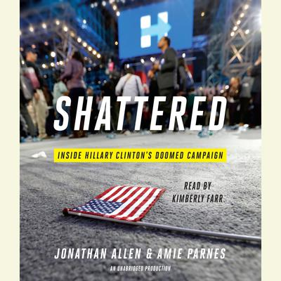 Shattered: Inside Hillary Clintons Doomed Campaign Audiobook, by