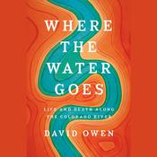 Where the Water Goes: Life and Death Along the Colorado River Audiobook, by David Owen