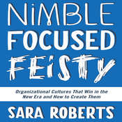 Nimble, Focused, Feisty: Organizational Cultures That Win in the New Era and How to Create Them, by Sara Roberts