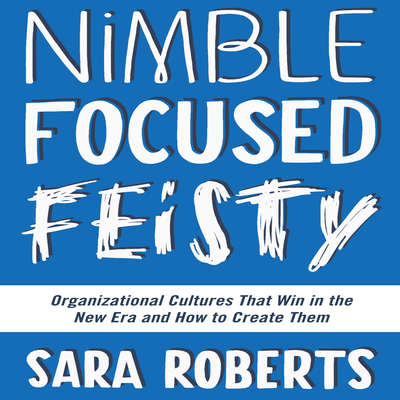 Nimble, Focused, Feisty: Organizational Cultures That Win in the New Era and How to Create Them Audiobook, by Sara Roberts