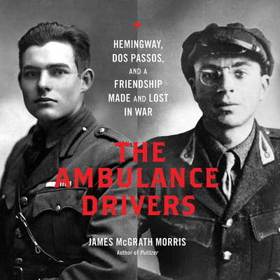 The Ambulance Drivers: Hemingway, Dos Passos, and a Friendship Made and Lost in War Audiobook, by James McGrath Morris