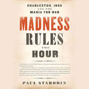 Madness Rules the Hour: Charleston, 1860, and the Mania for War Audiobook, by Paul Starobin