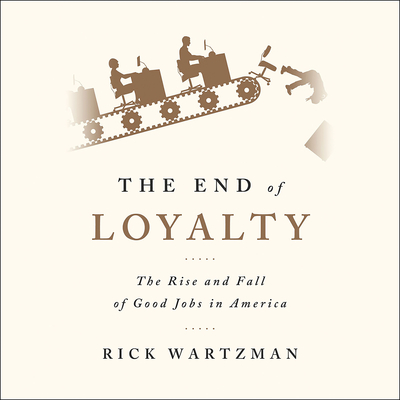 The End of Loyalty: The Rise and Fall of Good Jobs in America Audiobook, by Rick Wartzman