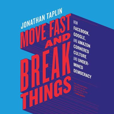 Move Fast and Break Things: How Facebook, Google, and Amazon Cornered Culture and Undermined Democracy Audiobook, by Jonathan Taplin