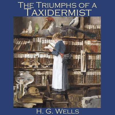 The Triumphs of a Taxidermist Audiobook, by H. G. Wells