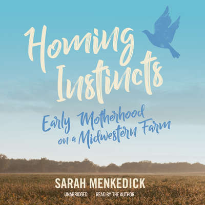 Homing Instincts: Early Motherhood on a Midwestern Farm Audiobook, by Sarah Menkedick