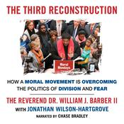 The Third Reconstruction: How a Moral Movement Is Overcoming the Politics of Division and Fear, by Jonathan Wilson-Hartgrove, The Reverend Dr. William J. Barber