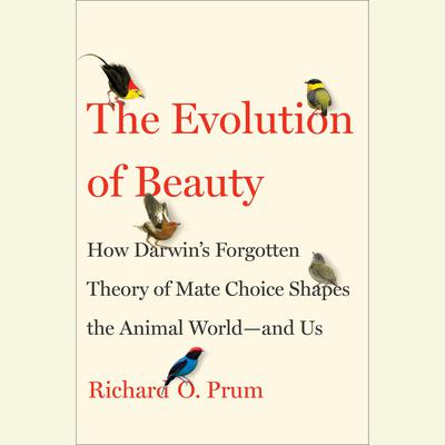 The Evolution of Beauty: How Darwins Forgotten Theory of Mate Choice Shapes the Animal World - and Us Audiobook, by Richard O. Prum