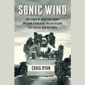 Sonic Wind: The Story of John Paul Stapp and How a Renegade Doctor Became the Fastest Man on Earth Audiobook, by Craig Ryan