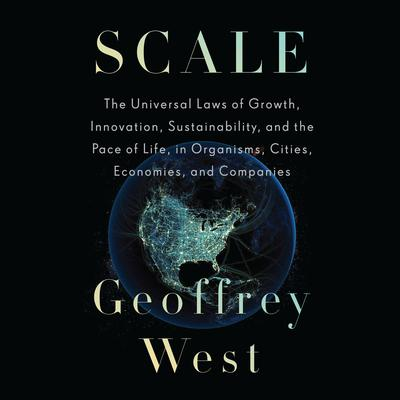 Scale: The Universal Laws of Growth, Innovation, Sustainability, and the Pace of Life, in Organisms, Cities, Economies, and Companies Audiobook, by Geoffrey West