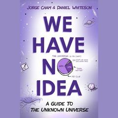 We Have No Idea: A Guide to the Unknown Universe Audiobook, by Daniel Whiteson, Jorge Cham
