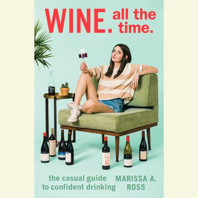 Wine. All The Time.: The Casual Guide to Confident Drinking Audiobook, by Marissa A. Ross