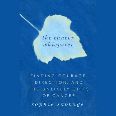 The Cancer Whisperer: Finding Courage, Direction, and The Unlikely Gifts of Cancer Audiobook, by Sophie Sabbage