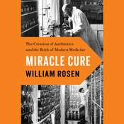 Miracle Cure: The Creation of Antibiotics and the Birth of Modern Medicine, by William Rosen