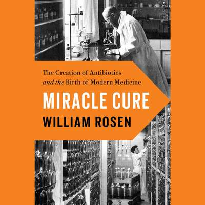 Miracle Cure: The Creation of Antibiotics and the Birth of Modern Medicine Audiobook, by William Rosen