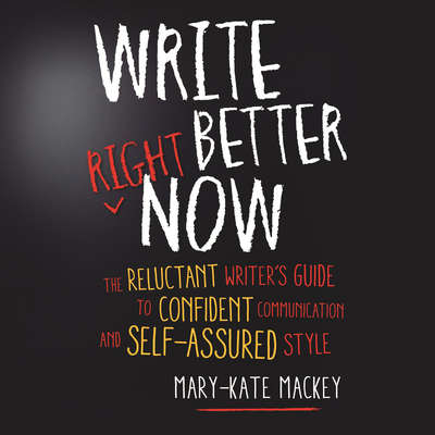 Write Better Right Now: The Reluctant Writers Guide to Confident Communication and Self-Assured Style Audiobook, by Mary-Kate Mackey