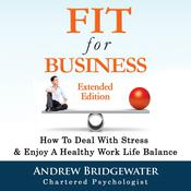 Fit For Business: How To Deal With Stress & Create A Healthy Work Life Balance Audiobook, by Andrew Bridgewater
