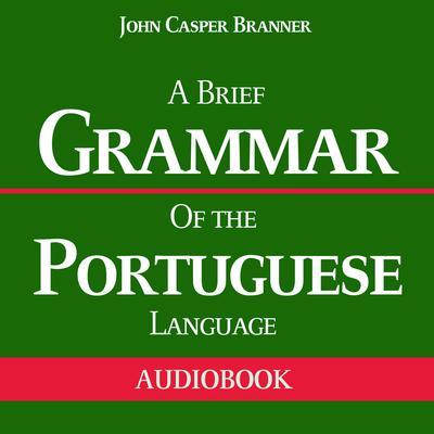 A Brief Grammar of the Portuguese Language Audiobook, by John Casper Branner