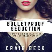 Bulletproof Seduction: How to Be the Man That Women Really Want Audiobook, by Craig Beck