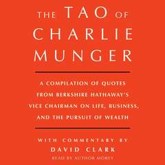 Tao of Charlie Munger: A Compilation of Quotes from Berkshire Hathaways Vice Chairman on Life, Business, and the Pursuit of Wealth With Commentary by David Clark Audiobook, by David Clark