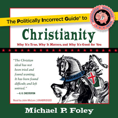 The Politically Incorrect Guide to Christianity: Why It's True, Why It Matters, and Why It's Good for You Audiobook, by
