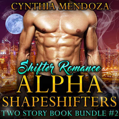 Shifter Romance: Alpha Shapeshifters Two Story Book Bundle #2 :  (Wolf Shifter, Lion Shifter Paranormal Bundle) Audiobook, by Cynthia Mendoza