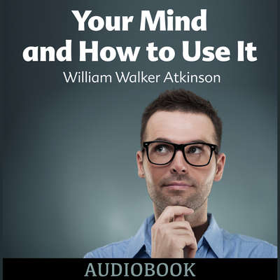Your Mind and How to Use It Audiobook, by William Walker Atkinson
