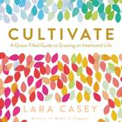 Cultivate: A Grace-Filled Guide to Growing an Intentional Life Audiobook, by Lara Casey