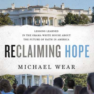 Reclaiming Hope: Lessons Learned in the Obama White House About the Future of Faith in America Audiobook, by Michael Wear