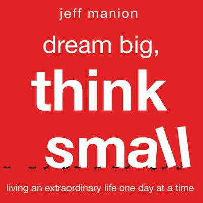 Dream Big, Think Small: Living an Extraordinary Life One Day at a Time Audiobook, by Jeff Manion