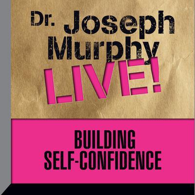 Building Self-Confidence: Dr. Joseph Murphy LIVE! Audiobook, by Joseph Murphy