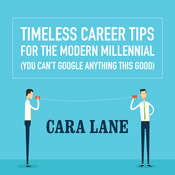 Timeless Career Tips for the Modern Millennial: (You Can't Google Anything This Good), by Cara Lane