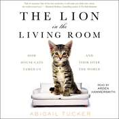 The Lion in the Living Room: How House Cats Tamed Us and Took Over the World, by Abigail Tucker