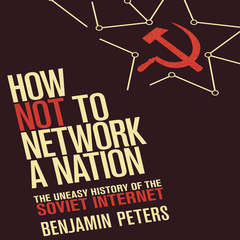 How Not to Network a Nation: The Uneasy History of the Soviet Internet (Information Policy) Audiobook, by Benjamin Peters