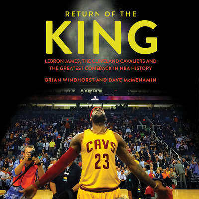 Return of the King: LeBron James, the Cleveland Cavaliers and the Greatest Comeback in NBA History Audiobook, by Brian Windhorst