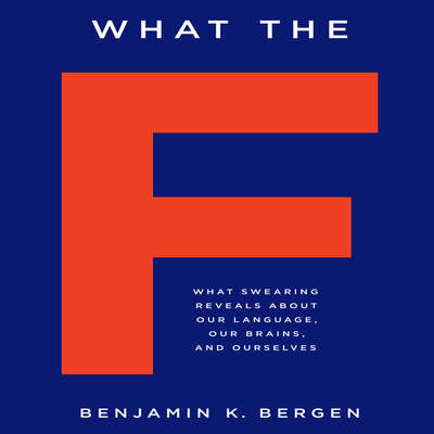 What the F: What Swearing Reveals About Our Language, Our Brains, and Ourselves Audiobook, by Benjamin K. Bergen