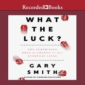 What the Luck?: The Surprising Role of Chance in Our Everyday Lives, by Gary Smith