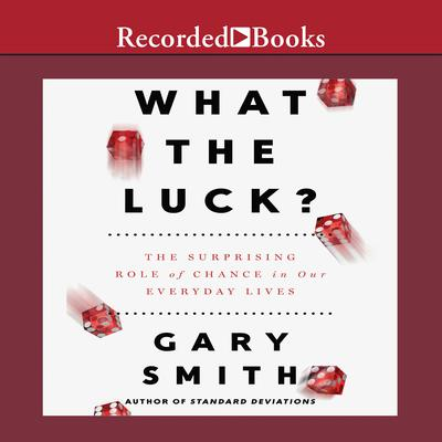 What the Luck?: The Surprising Role of Chance in Our Everyday Lives Audiobook, by Gary Smith