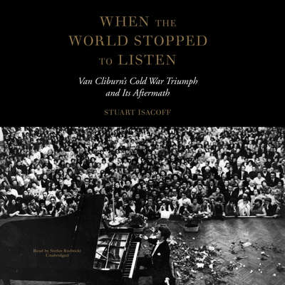 When the World Stopped to Listen: Van Cliburn's Cold War Triumph and Its Aftermath Audiobook, by Stuart Isacoff