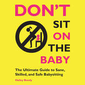 Dont Sit On the Baby!: The Ultimate Guide to Sane, Skilled, and Safe Babysitting Audiobook, by Halley Bondy