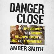 Danger Close: My Epic Journey As a Combat Helicopter Pilot in Iraq and Afghanistan Audiobook, by Amber Smith