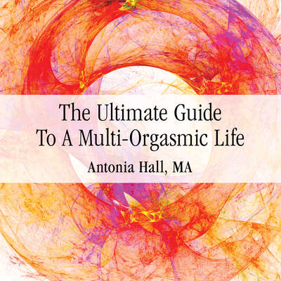 The Ultimate Guide to a Multi-Orgasmic Life Audiobook, by Antonia Hall